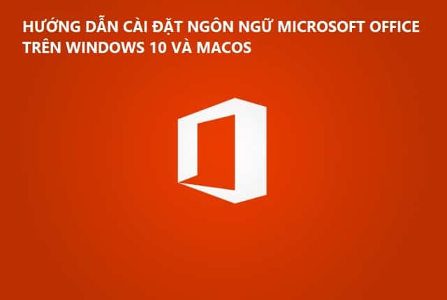 Cài đặt ngôn ngữ Microsoft Office trên Windows & Mac